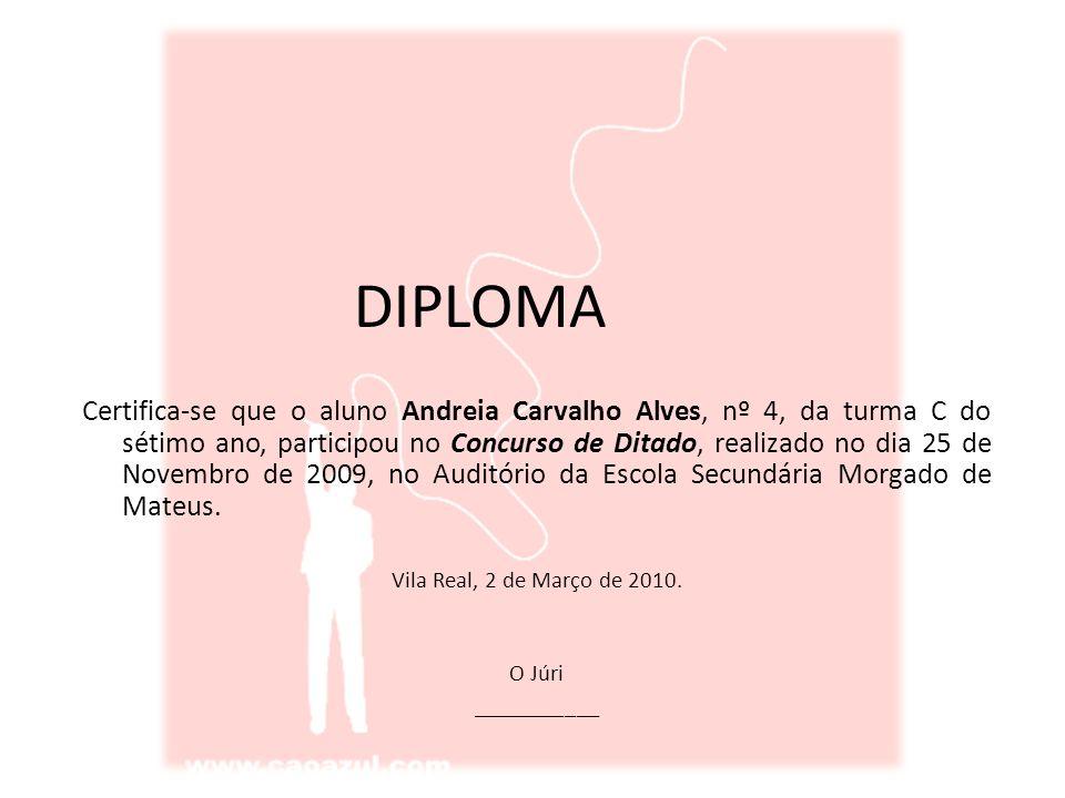 DIPLOMA Certifica-se que o aluno Andreia Carvalho Alves, nº 4, da turma C do sétimo ano, participou no Concurso de Ditado, realizado no dia 25 de Novembro de 2009, no Auditório da Escola Secundária Morgado de Mateus.