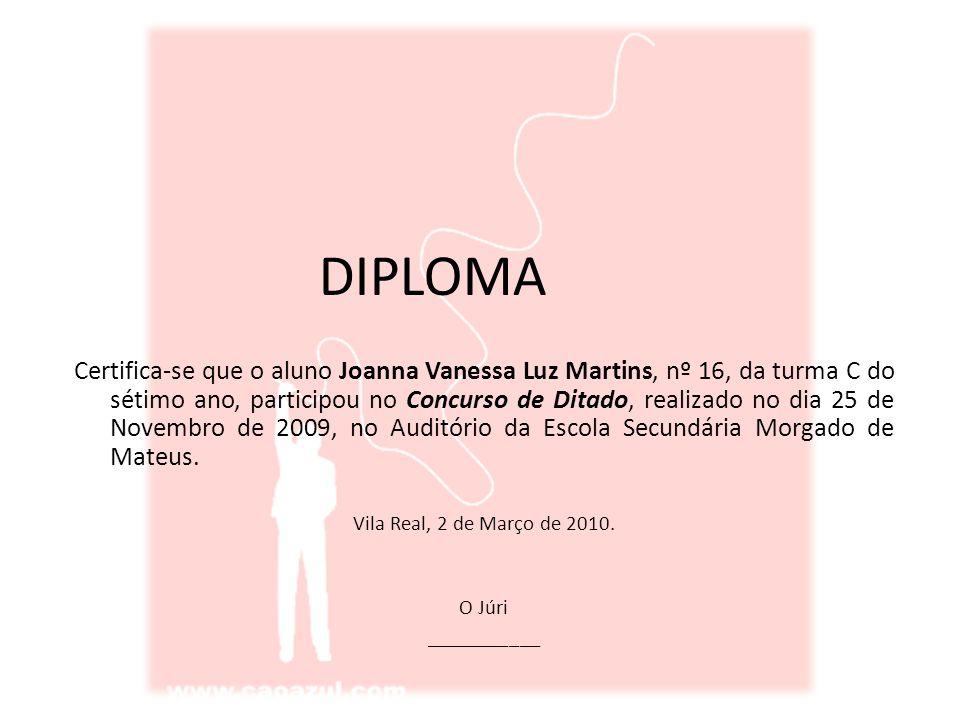 DIPLOMA Certifica-se que o aluno Joanna Vanessa Luz Martins, nº 16, da turma C do sétimo ano, participou no Concurso de Ditado, realizado no dia 25 de Novembro de 2009, no Auditório da Escola Secundária Morgado de Mateus.