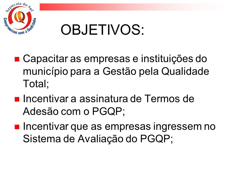 OBJETIVOS: Capacitar as empresas e instituições do município para a Gestão pela Qualidade Total; Incentivar a assinatura de Termos de Adesão com o PGQ