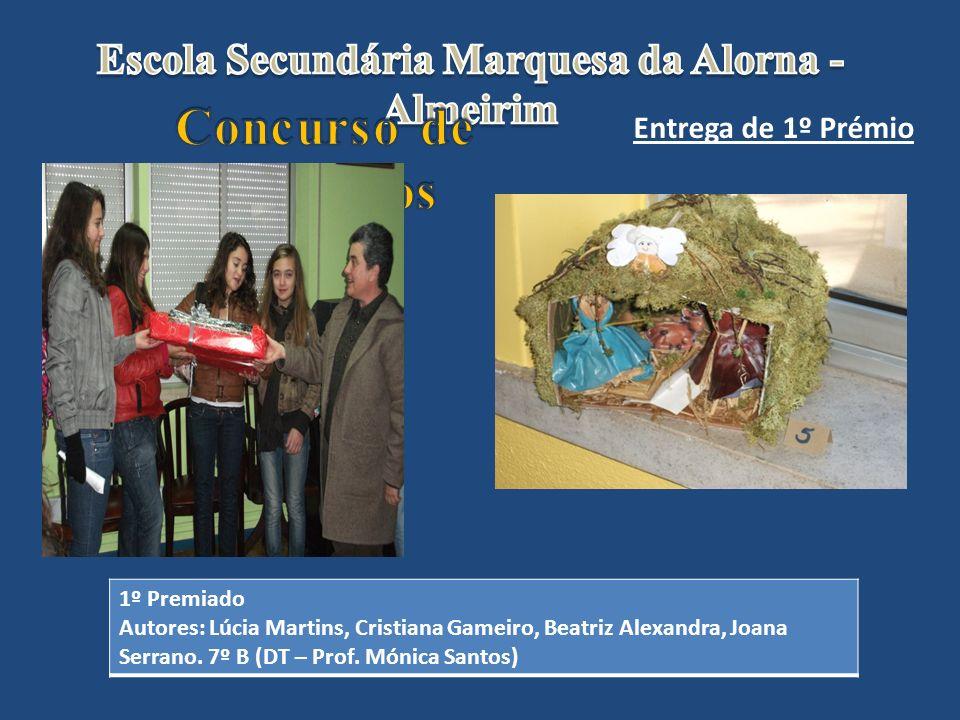Entrega de 1º Prémio 1º Premiado Autores: Lúcia Martins, Cristiana Gameiro, Beatriz Alexandra, Joana Serrano. 7º B (DT – Prof. Mónica Santos)