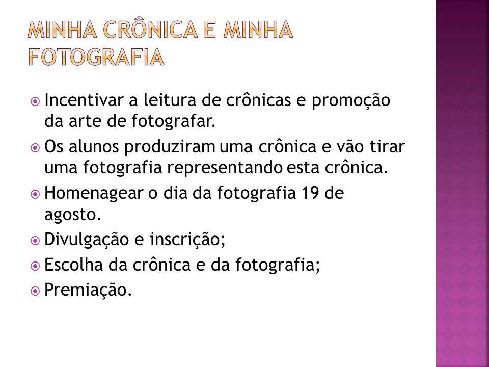 Incentivar a leitura de crônicas e promoção da arte de fotografar. Os alunos produziram uma crônica e vão tirar uma fotografia representando esta crôn