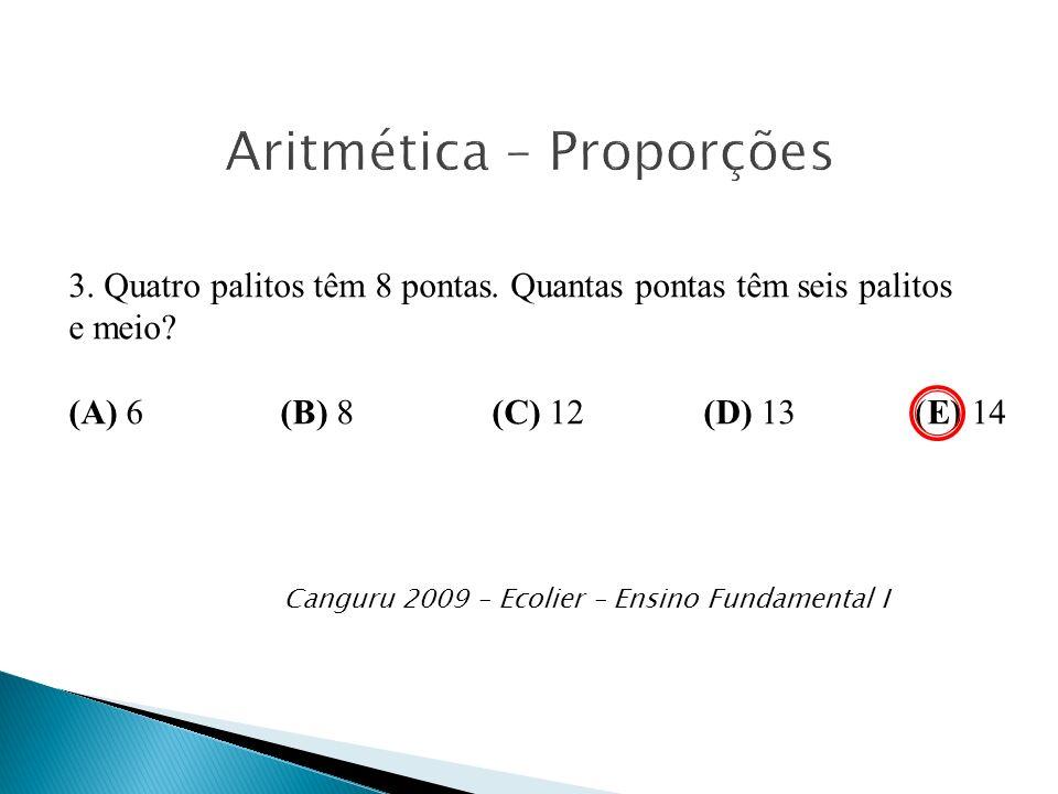 Canguru 2009 – Ecolier – Ensino Fundamental I 3. Quatro palitos têm 8 pontas. Quantas pontas têm seis palitos e meio? (A) 6 (B) 8 (C) 12 (D) 13 (E) 14