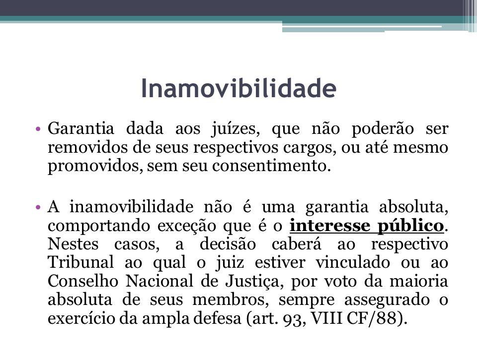 Inamovibilidade Garantia dada aos juízes, que não poderão ser removidos de seus respectivos cargos, ou até mesmo promovidos, sem seu consentimento.