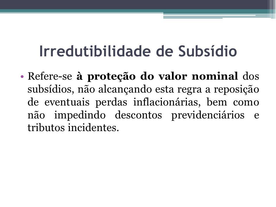 Irredutibilidade de Subsídio Refere-se à proteção do valor nominal dos subsídios, não alcançando esta regra a reposição de eventuais perdas inflacionárias, bem como não impedindo descontos previdenciários e tributos incidentes.