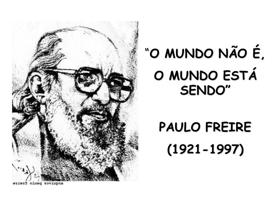 O MUNDO NÃO É,O MUNDO NÃO É, O MUNDO ESTÁ SENDO PAULO FREIRE PAULO FREIRE(1921-1997)