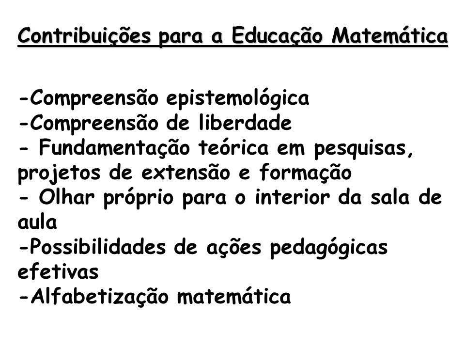 Contribuições para a Educação Matemática -Compreensão epistemológica -Compreensão de liberdade - Fundamentação teórica em pesquisas, projetos de extensão e formação - Olhar próprio para o interior da sala de aula -Possibilidades de ações pedagógicas efetivas -Alfabetização matemática