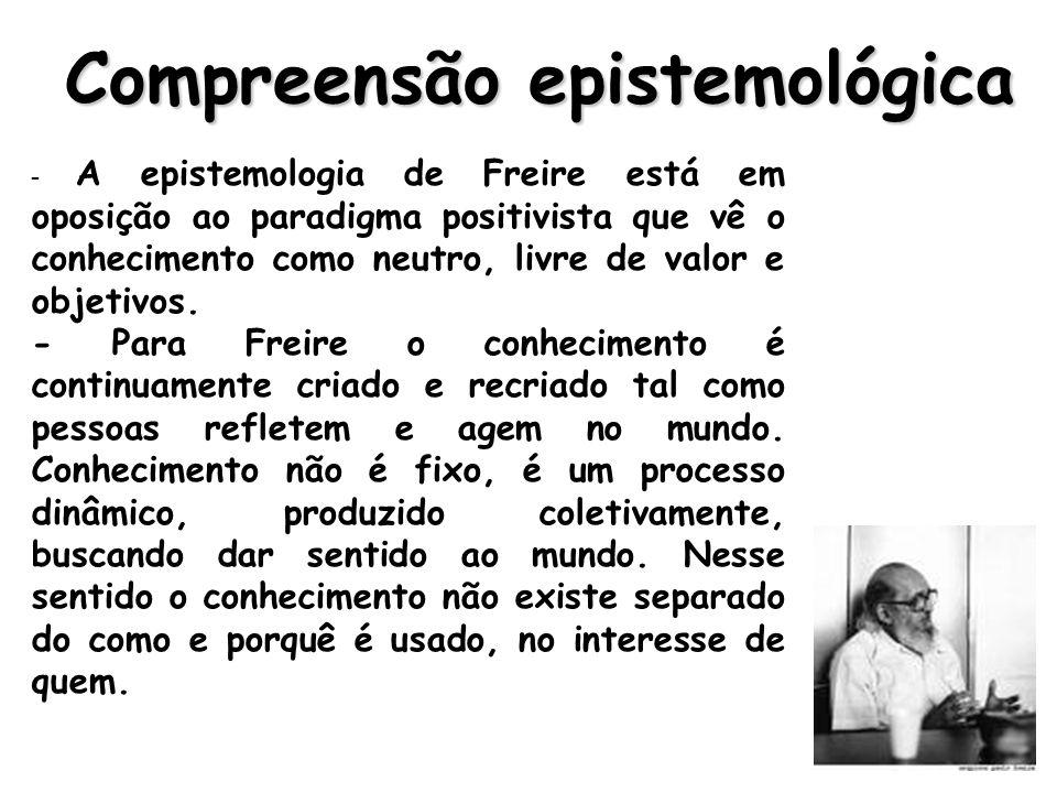 Compreensão epistemológica - A epistemologia de Freire está em oposição ao paradigma positivista que vê o conhecimento como neutro, livre de valor e objetivos.