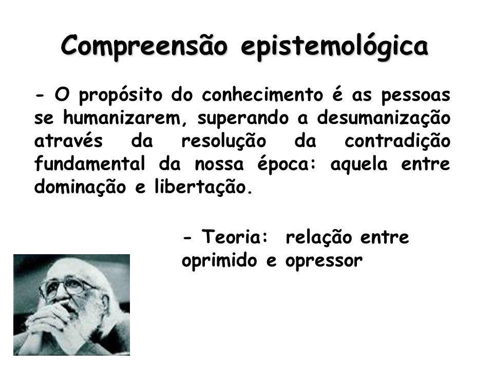 Compreensão epistemológica - O propósito do conhecimento é as pessoas se humanizarem, superando a desumanização através da resolução da contradição fundamental da nossa época: aquela entre dominação e libertação.