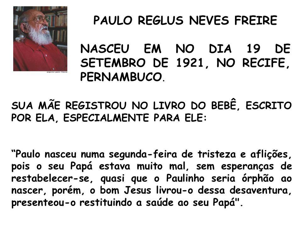 PAULO REGLUS NEVES FREIRE NASCEU EM NO DIA 19 DE SETEMBRO DE 1921, NO RECIFE, PERNAMBUCO.