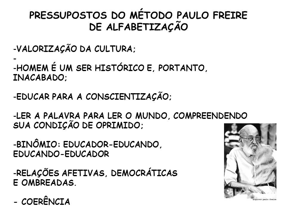 PRESSUPOSTOS DO MÉTODO PAULO FREIRE DE ALFABETIZAÇÃO -VALORIZAÇÃO DA CULTURA; - -HOMEM É UM SER HISTÓRICO E, PORTANTO, INACABADO; -EDUCAR PARA A CONSCIENTIZAÇÃO; -LER A PALAVRA PARA LER O MUNDO, COMPREENDENDO SUA CONDIÇÃO DE OPRIMIDO; -BINÔMIO: EDUCADOR-EDUCANDO, EDUCANDO-EDUCADOR -RELAÇÕES AFETIVAS, DEMOCRÁTICAS E OMBREADAS.