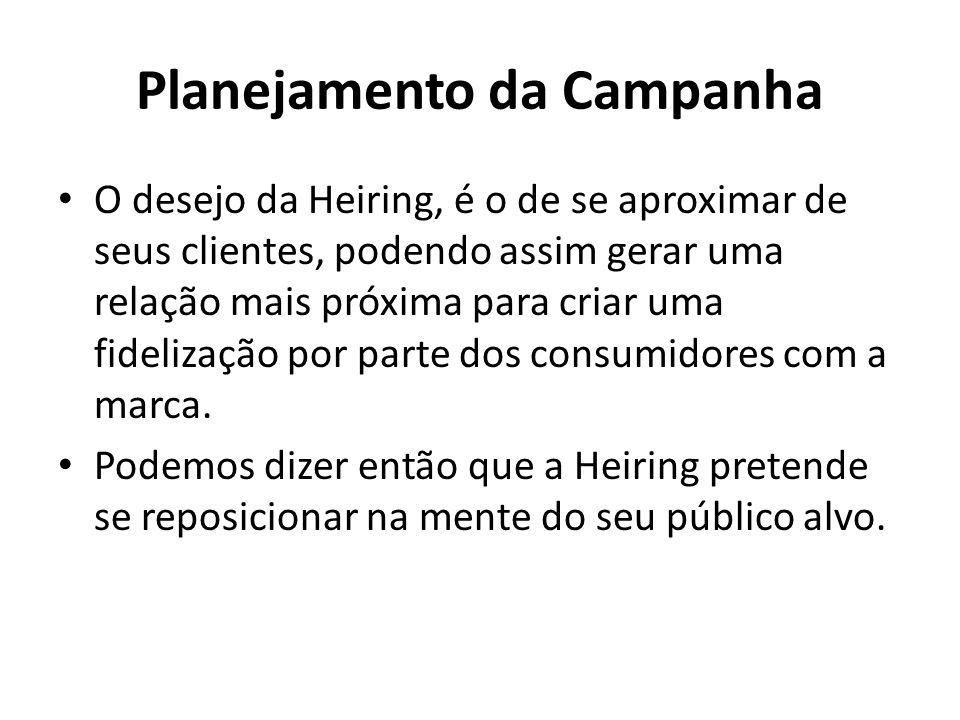 Planejamento da Campanha O desejo da Heiring, é o de se aproximar de seus clientes, podendo assim gerar uma relação mais próxima para criar uma fideli