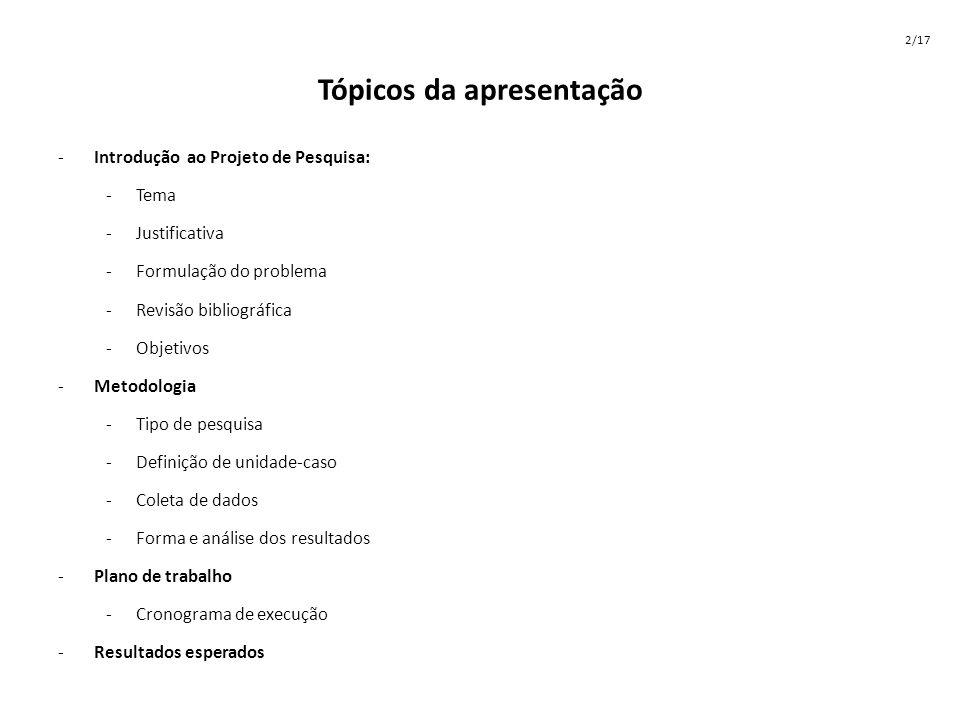 Tópicos da apresentação -Introdução ao Projeto de Pesquisa: -Tema -Justificativa -Formulação do problema -Revisão bibliográfica -Objetivos -Metodologi