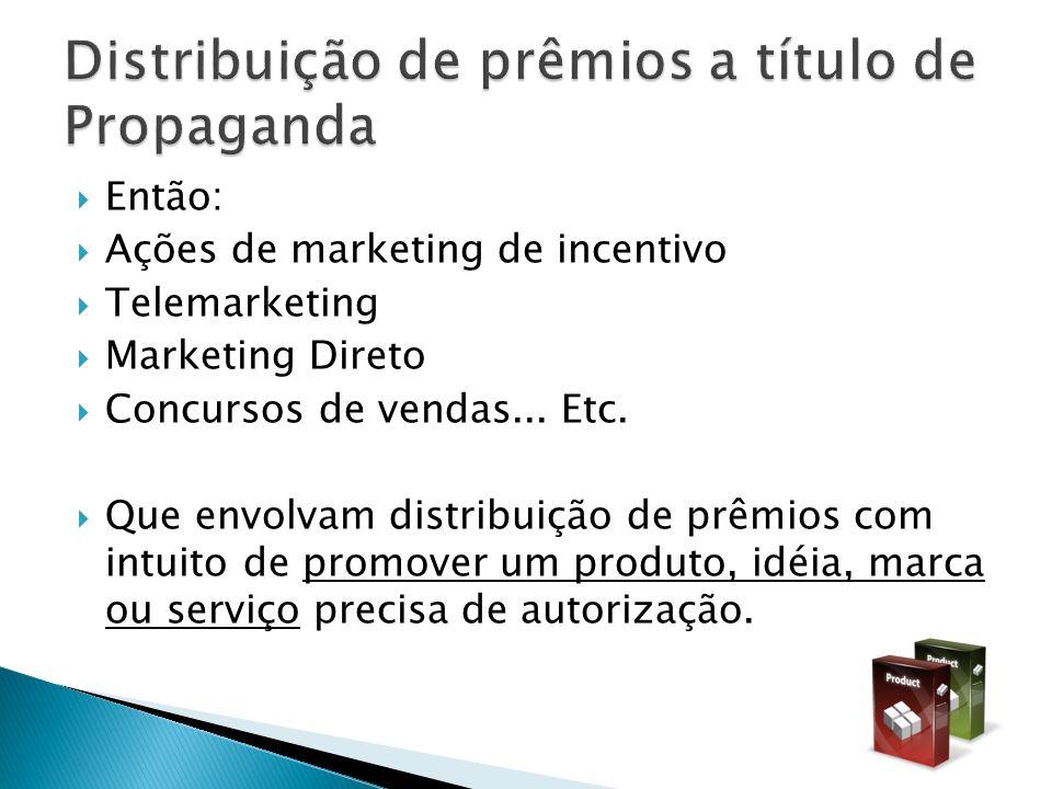 Então: Ações de marketing de incentivo Telemarketing Marketing Direto Concursos de vendas... Etc. Que envolvam distribuição de prêmios com intuito de