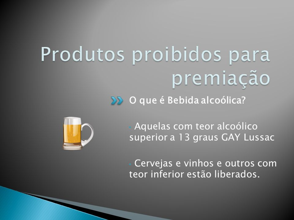 O que é Bebida alcoólica? Aquelas com teor alcoólico superior a 13 graus GAY Lussac Cervejas e vinhos e outros com teor inferior estão liberados.