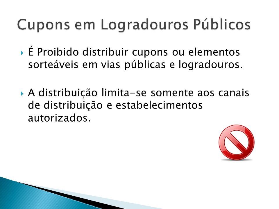 É Proibido distribuir cupons ou elementos sorteáveis em vias públicas e logradouros. A distribuição limita-se somente aos canais de distribuição e est