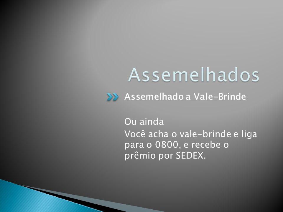 Assemelhado a Vale-Brinde Ou ainda Você acha o vale-brinde e liga para o 0800, e recebe o prêmio por SEDEX.