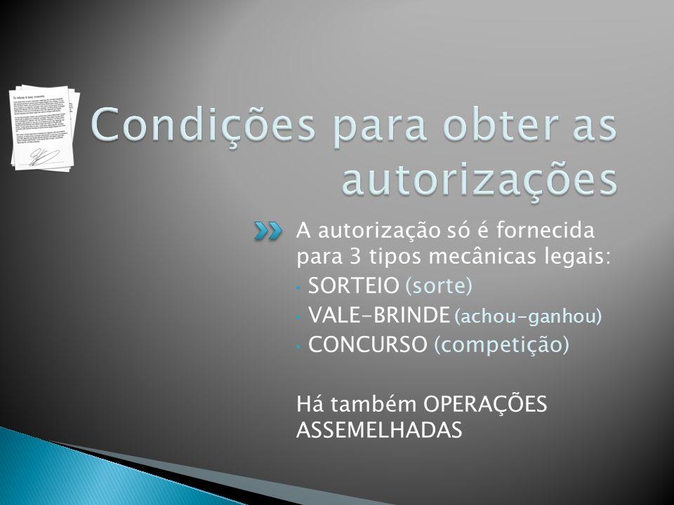 A autorização só é fornecida para 3 tipos mecânicas legais: SORTEIO (sorte) VALE-BRINDE (achou-ganhou) CONCURSO (competição) Há também OPERAÇÕES ASSEM