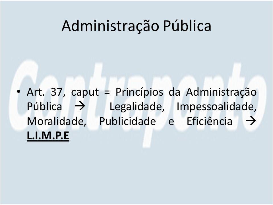 Administração Pública Art. 37, caput = Princípios da Administração Pública Legalidade, Impessoalidade, Moralidade, Publicidade e Eficiência L.I.M.P.E