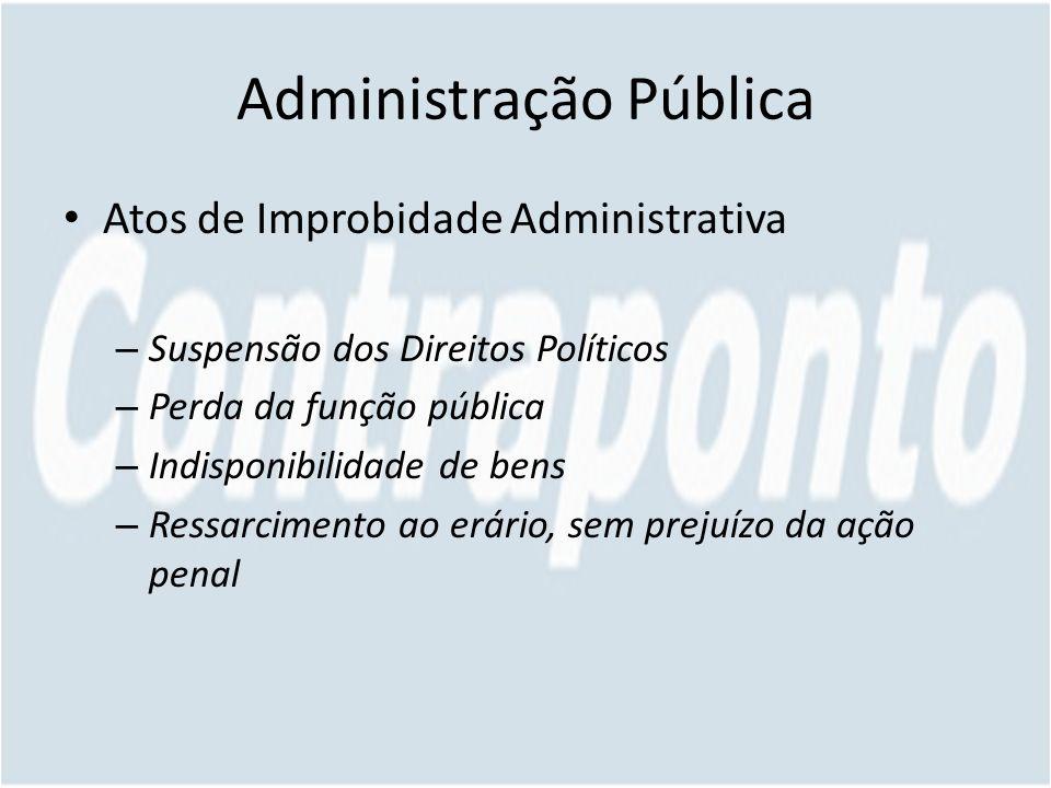 Administração Pública Atos de Improbidade Administrativa – Suspensão dos Direitos Políticos – Perda da função pública – Indisponibilidade de bens – Ressarcimento ao erário, sem prejuízo da ação penal