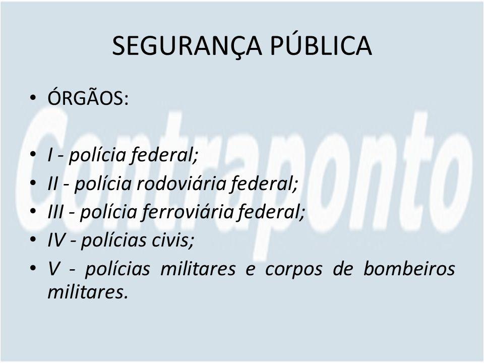 SEGURANÇA PÚBLICA ÓRGÃOS: I - polícia federal; II - polícia rodoviária federal; III - polícia ferroviária federal; IV - polícias civis; V - polícias militares e corpos de bombeiros militares.