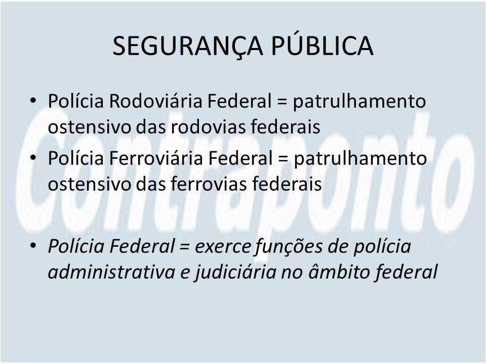 SEGURANÇA PÚBLICA Polícia Rodoviária Federal = patrulhamento ostensivo das rodovias federais Polícia Ferroviária Federal = patrulhamento ostensivo das