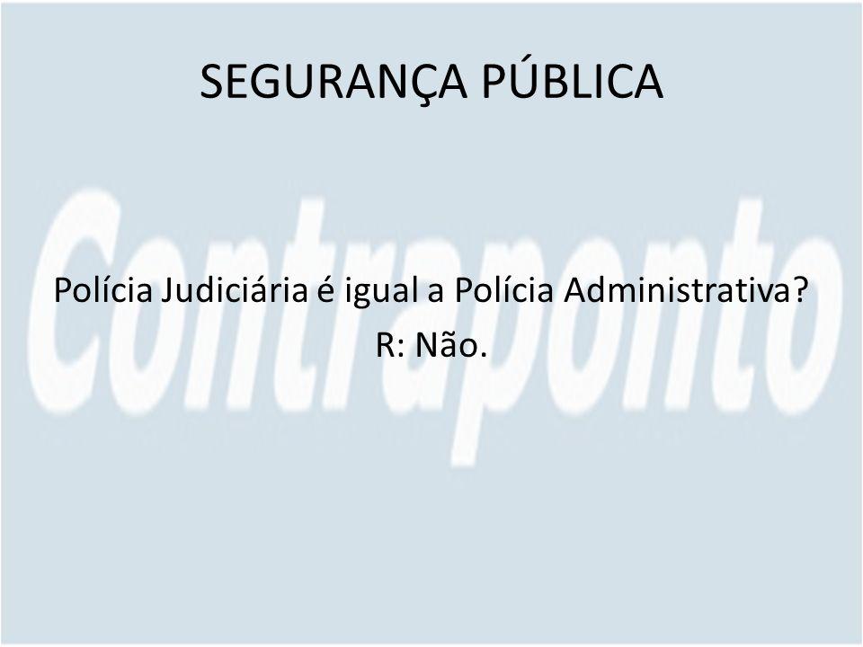 SEGURANÇA PÚBLICA Polícia Judiciária é igual a Polícia Administrativa? R: Não.