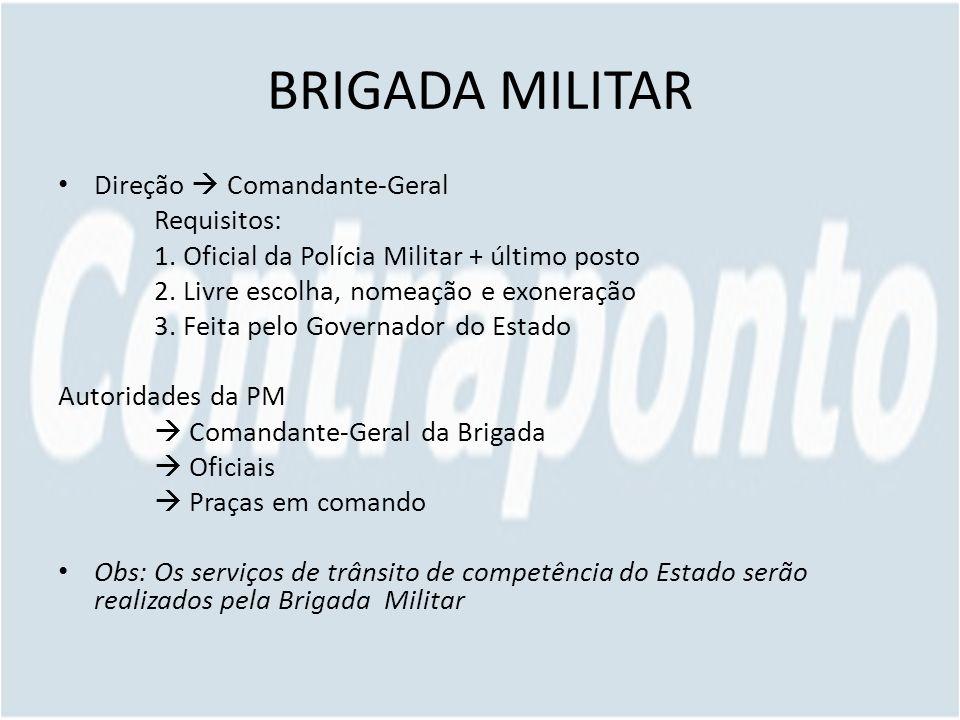 BRIGADA MILITAR Direção Comandante-Geral Requisitos: 1. Oficial da Polícia Militar + último posto 2. Livre escolha, nomeação e exoneração 3. Feita pel