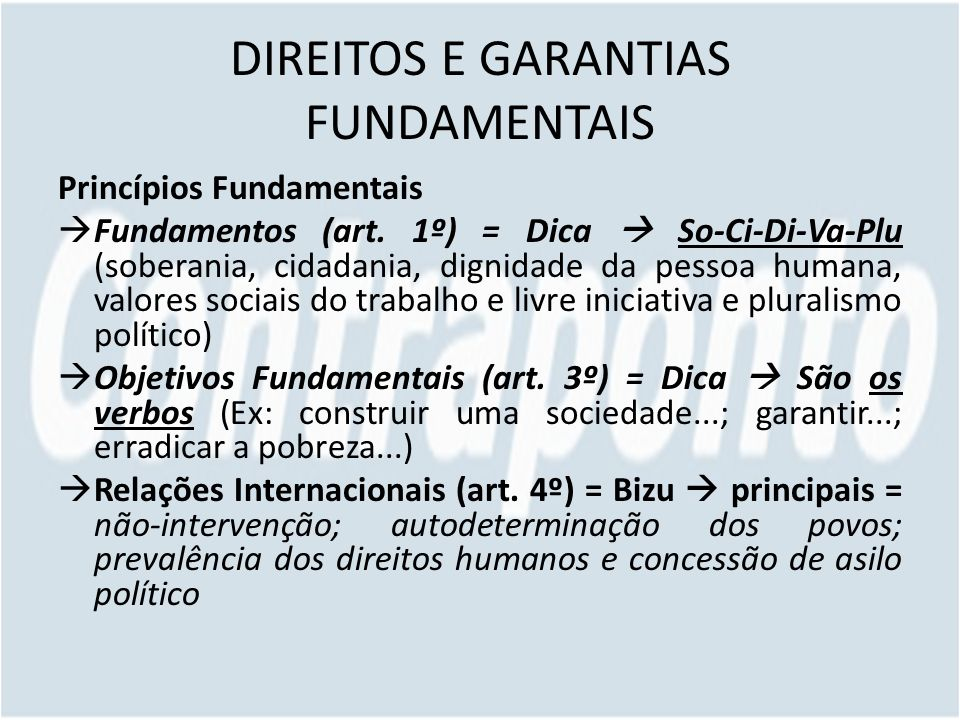 DIREITOS E GARANTIAS FUNDAMENTAIS Princípios Fundamentais Fundamentos (art. 1º) = Dica So-Ci-Di-Va-Plu (soberania, cidadania, dignidade da pessoa huma