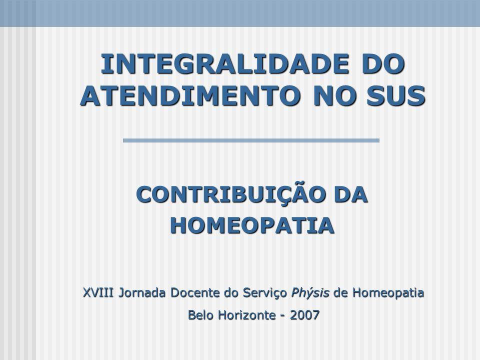 INTEGRALIDADE DO ATENDIMENTO NO SUS CONTRIBUIÇÃO DA HOMEOPATIA XVIII Jornada Docente do Serviço Phýsis de Homeopatia Belo Horizonte - 2007