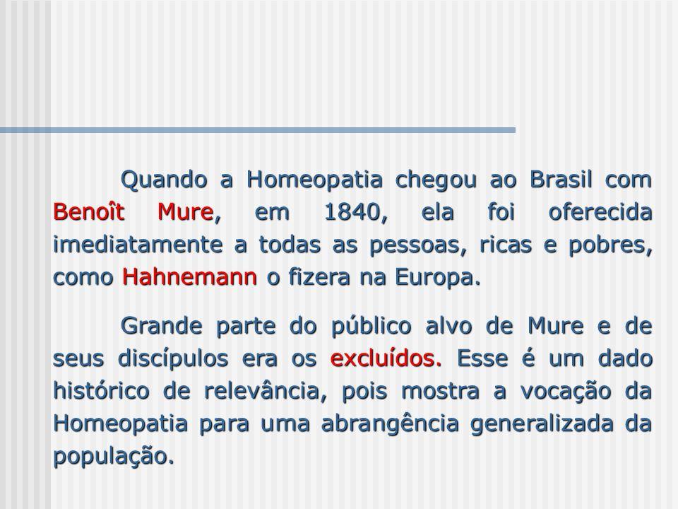 Quando a Homeopatia chegou ao Brasil com Benoît Mure, em 1840, ela foi oferecida imediatamente a todas as pessoas, ricas e pobres, como Hahnemann o fi