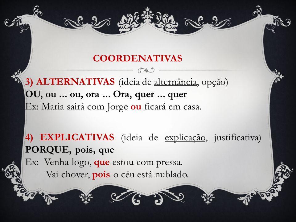 COORDENATIVAS 3) ALTERNATIVAS (ideia de alternância, opção) OU, ou... ou, ora... Ora, quer... quer Ex: Maria sairá com Jorge ou ficará em casa. 4) EXP