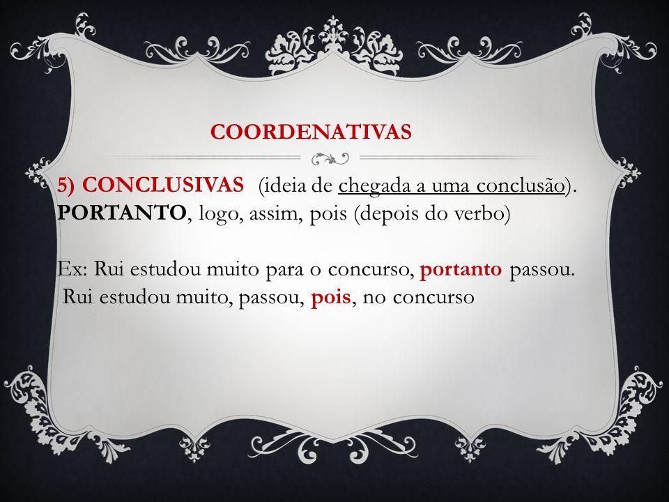 COORDENATIVAS 5) CONCLUSIVAS (ideia de chegada a uma conclusão). PORTANTO, logo, assim, pois (depois do verbo) Ex: Rui estudou muito para o concurso,