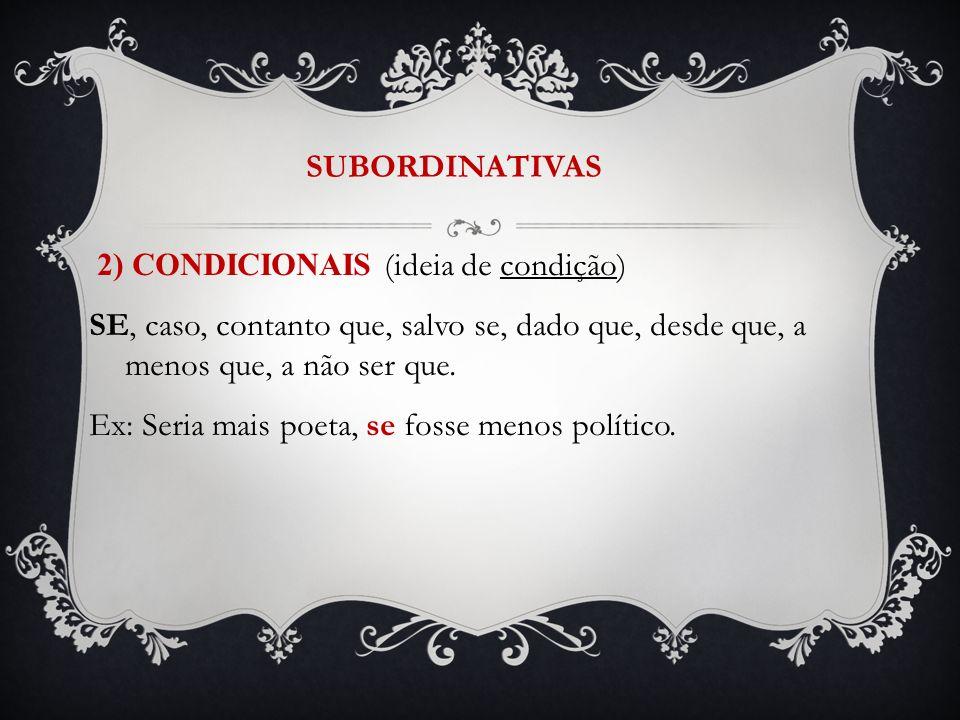 SUBORDINATIVAS 2) CONDICIONAIS (ideia de condição) SE, caso, contanto que, salvo se, dado que, desde que, a menos que, a não ser que. Ex: Seria mais p