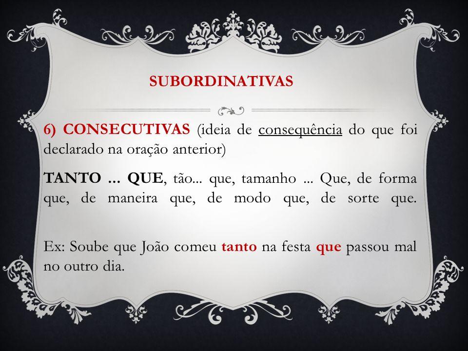 SUBORDINATIVAS 6) CONSECUTIVAS (ideia de consequência do que foi declarado na oração anterior) TANTO... QUE, tão... que, tamanho... Que, de forma que,