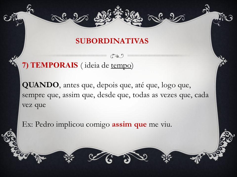 SUBORDINATIVAS 7) TEMPORAIS ( ideia de tempo) QUANDO, antes que, depois que, até que, logo que, sempre que, assim que, desde que, todas as vezes que,