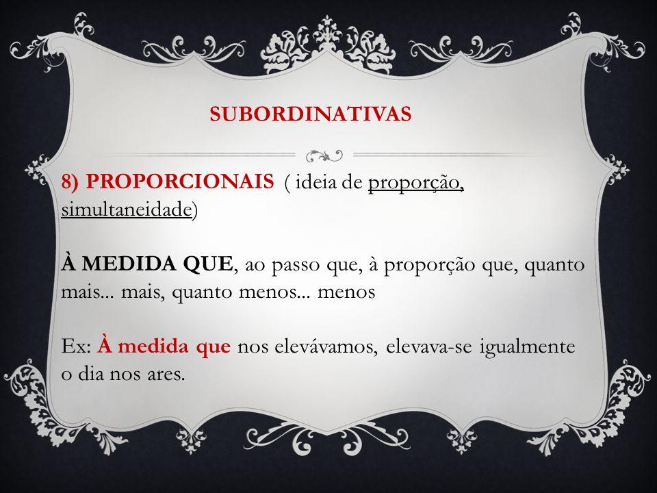 SUBORDINATIVAS 8) PROPORCIONAIS ( ideia de proporção, simultaneidade) À MEDIDA QUE, ao passo que, à proporção que, quanto mais... mais, quanto menos..