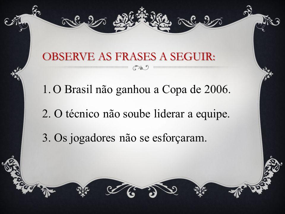 1.O Brasil não ganhou a Copa de 2006. 2. O técnico não soube liderar a equipe. 3. Os jogadores não se esforçaram. OBSERVE AS FRASES A SEGUIR:
