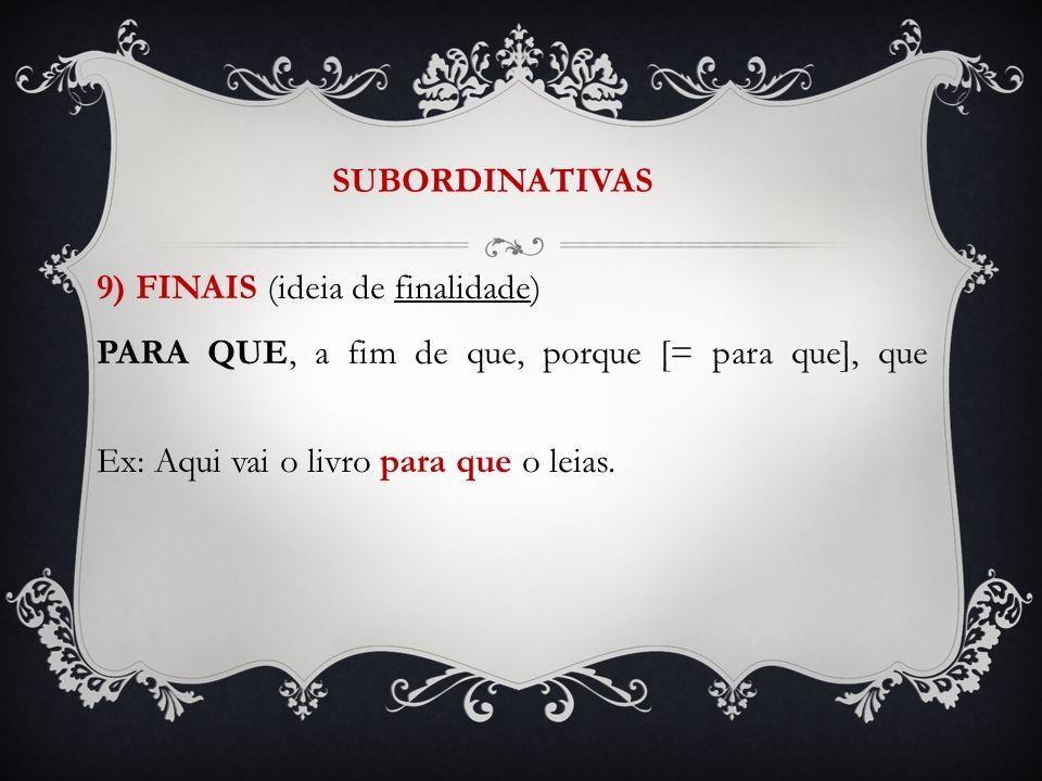 SUBORDINATIVAS 9) FINAIS (ideia de finalidade) PARA QUE, a fim de que, porque [= para que], que Ex: Aqui vai o livro para que o leias.