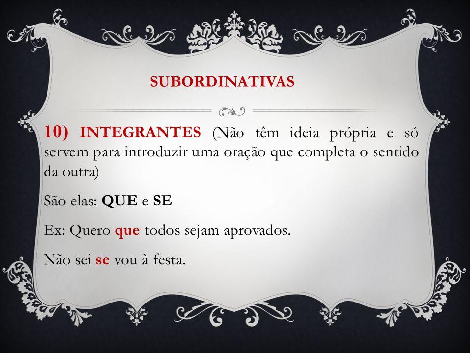 SUBORDINATIVAS 10) INTEGRANTES (Não têm ideia própria e só servem para introduzir uma oração que completa o sentido da outra) São elas: QUE e SE Ex: Q