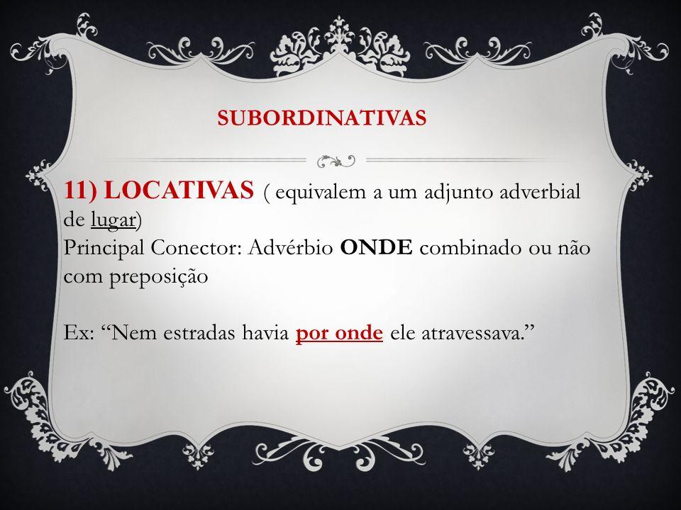 SUBORDINATIVAS 11) LOCATIVAS ( equivalem a um adjunto adverbial de lugar) Principal Conector: Advérbio ONDE combinado ou não com preposição Ex: Nem es