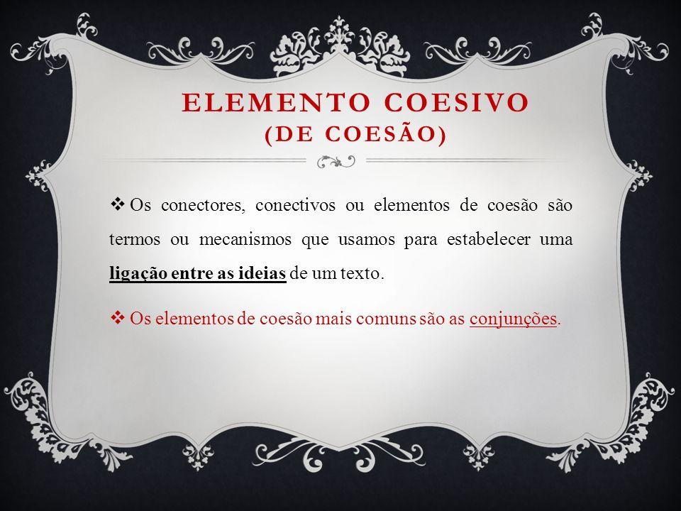 ELEMENTO COESIVO (DE COESÃO) Os conectores, conectivos ou elementos de coesão são termos ou mecanismos que usamos para estabelecer uma ligação entre a
