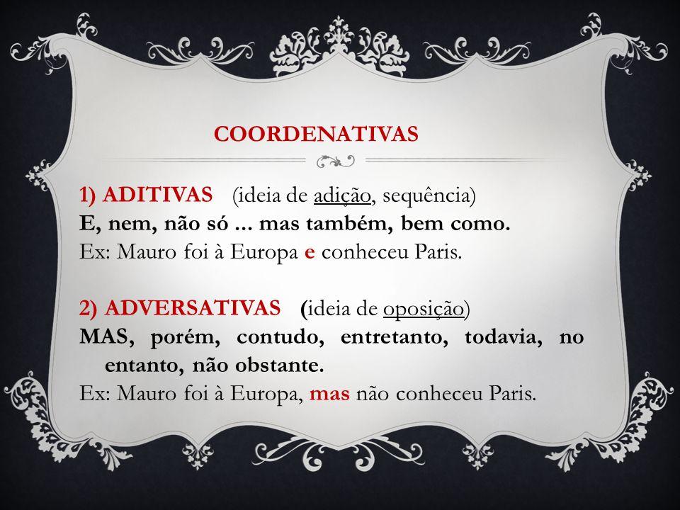 1) ADITIVAS (ideia de adição, sequência) E, nem, não só... mas também, bem como. Ex: Mauro foi à Europa e conheceu Paris. 2) ADVERSATIVAS (ideia de op