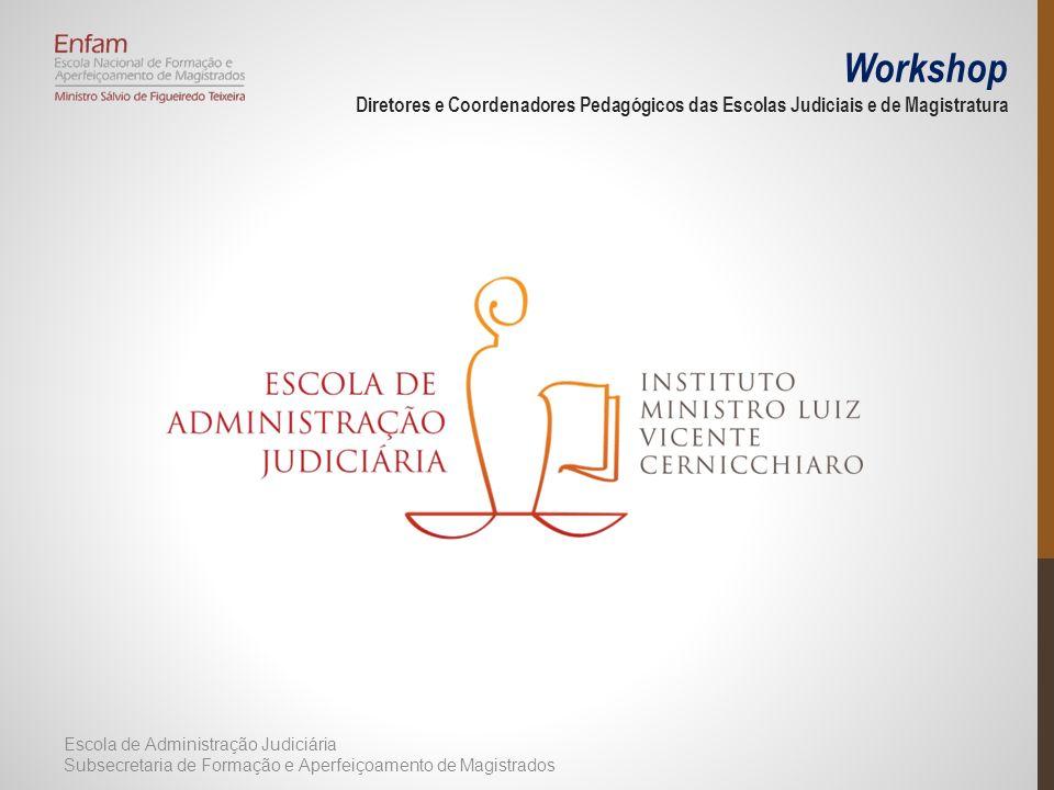 Workshop Diretores e Coordenadores Pedagógicos das Escolas Judiciais e de Magistratura Escola de Administração Judiciária Subsecretaria de Formação e Aperfeiçoamento de Magistrados