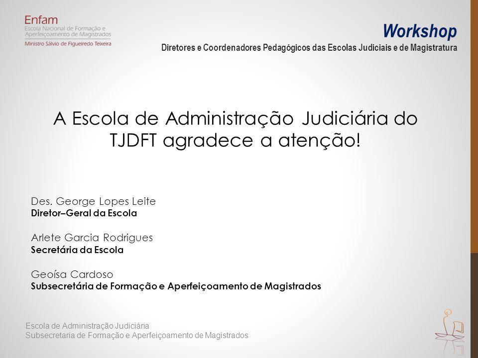 Workshop Diretores e Coordenadores Pedagógicos das Escolas Judiciais e de Magistratura A Escola de Administração Judiciária do TJDFT agradece a atenção.
