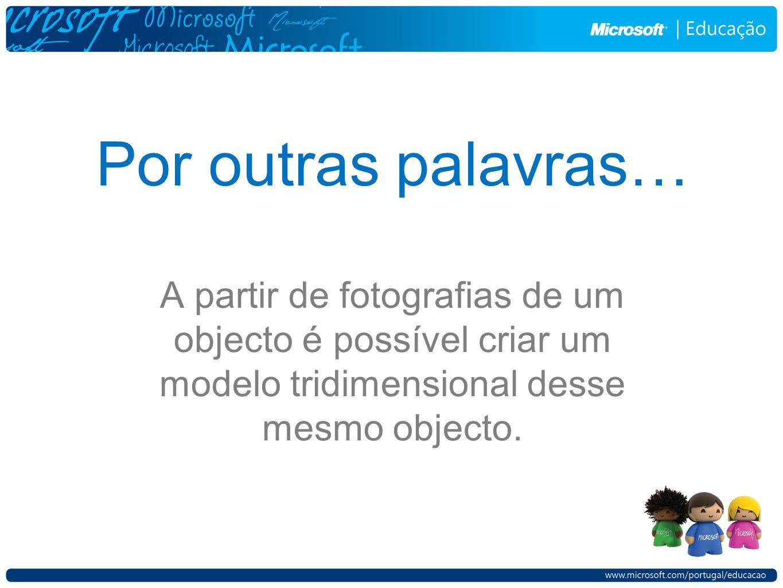 Por outras palavras… A partir de fotografias de um objecto é possível criar um modelo tridimensional desse mesmo objecto.