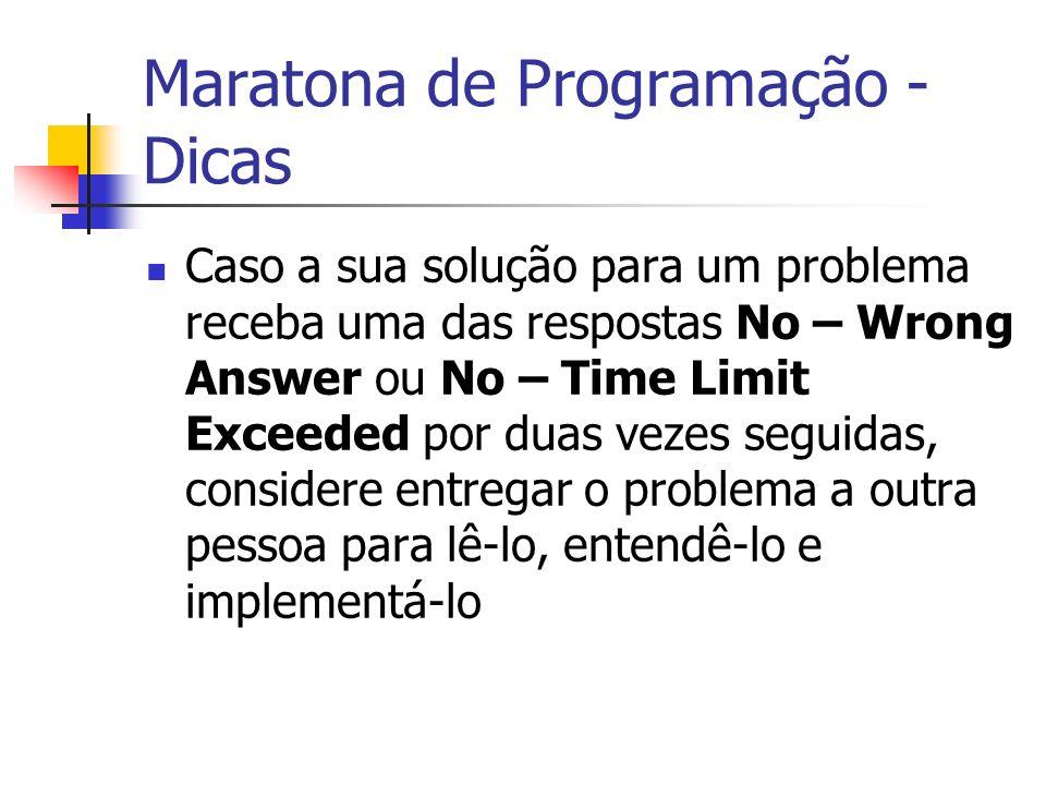 Maratona de Programação - Dicas Caso a sua solução para um problema receba uma das respostas No – Wrong Answer ou No – Time Limit Exceeded por duas vezes seguidas, considere entregar o problema a outra pessoa para lê-lo, entendê-lo e implementá-lo