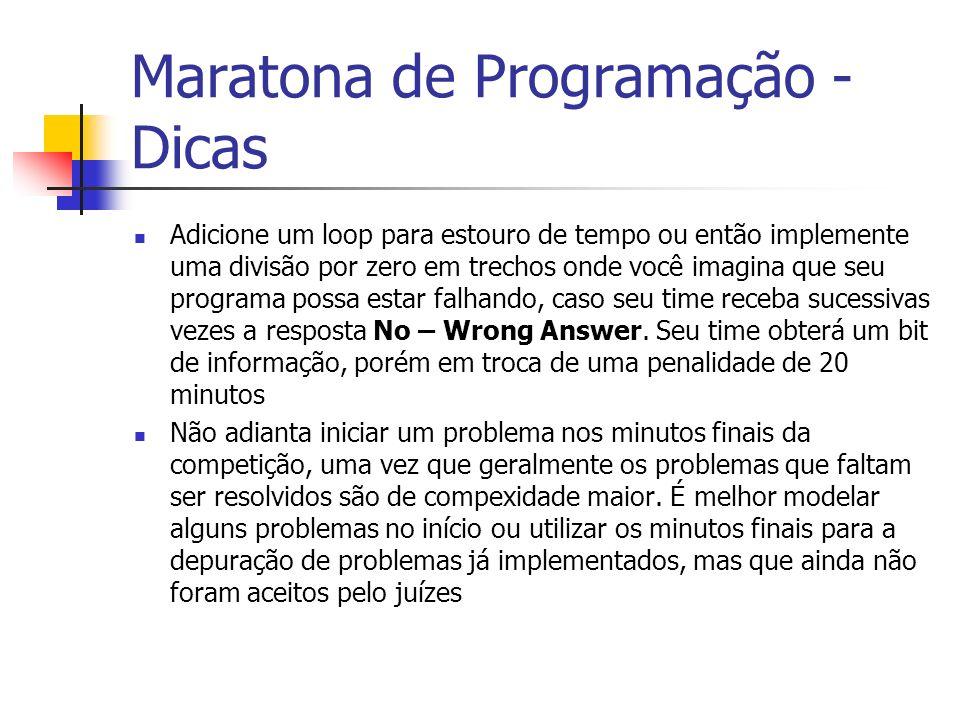 Maratona de Programação - Dicas Adicione um loop para estouro de tempo ou então implemente uma divisão por zero em trechos onde você imagina que seu programa possa estar falhando, caso seu time receba sucessivas vezes a resposta No – Wrong Answer.