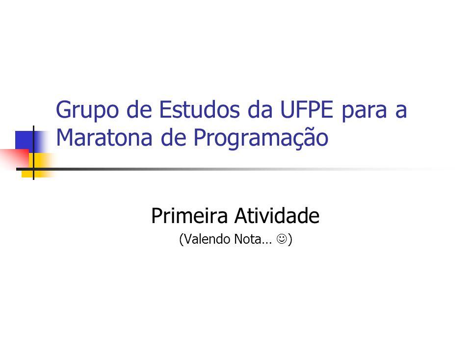 Grupo de Estudos da UFPE para a Maratona de Programação Primeira Atividade (Valendo Nota… )