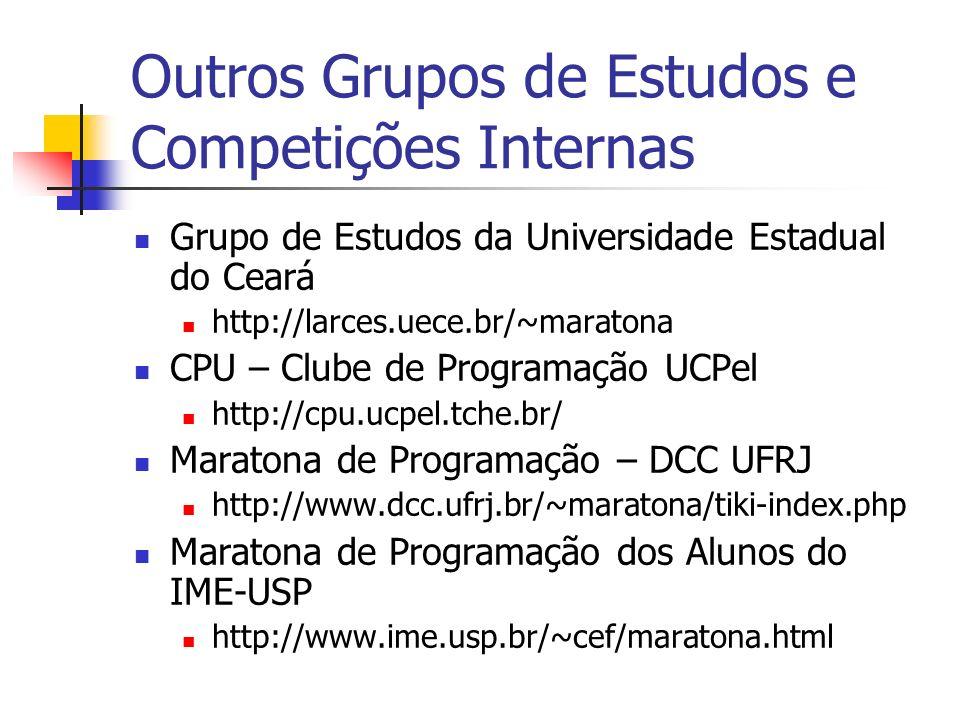 Outros Grupos de Estudos e Competições Internas Grupo de Estudos da Universidade Estadual do Ceará http://larces.uece.br/~maratona CPU – Clube de Programação UCPel http://cpu.ucpel.tche.br/ Maratona de Programação – DCC UFRJ http://www.dcc.ufrj.br/~maratona/tiki-index.php Maratona de Programação dos Alunos do IME-USP http://www.ime.usp.br/~cef/maratona.html