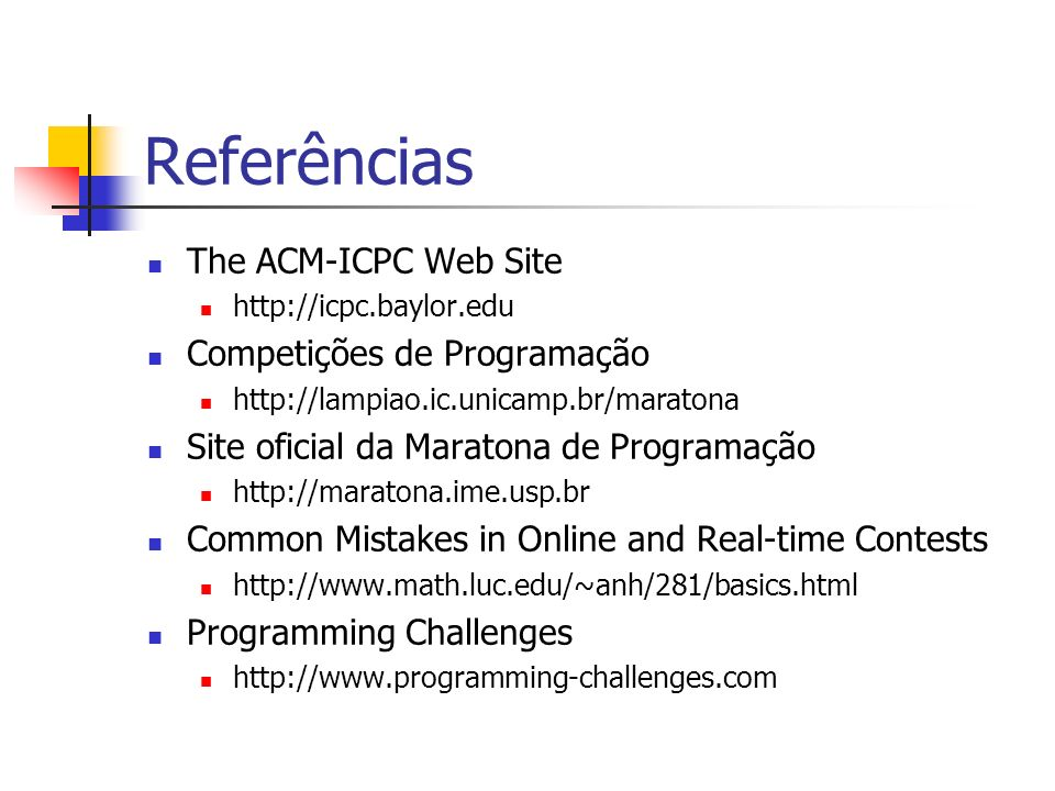Referências The ACM-ICPC Web Site http://icpc.baylor.edu Competições de Programação http://lampiao.ic.unicamp.br/maratona Site oficial da Maratona de Programação http://maratona.ime.usp.br Common Mistakes in Online and Real-time Contests http://www.math.luc.edu/~anh/281/basics.html Programming Challenges http://www.programming-challenges.com